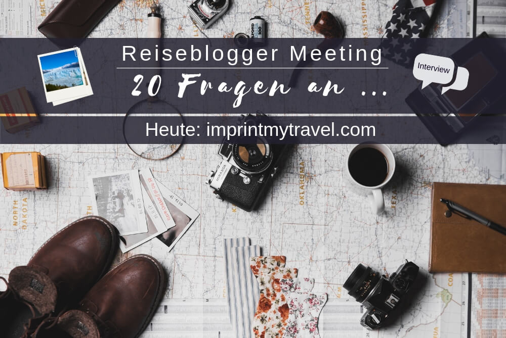 Reiseblogger Meeting – 20 Fragen an imprintmytravel.com
